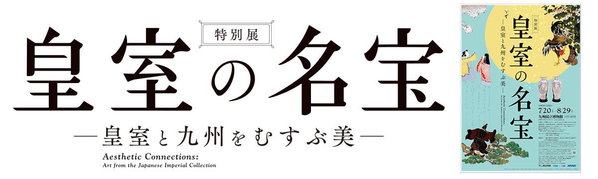 皇室の名宝 - 皇室と九州をむすぶ美 -