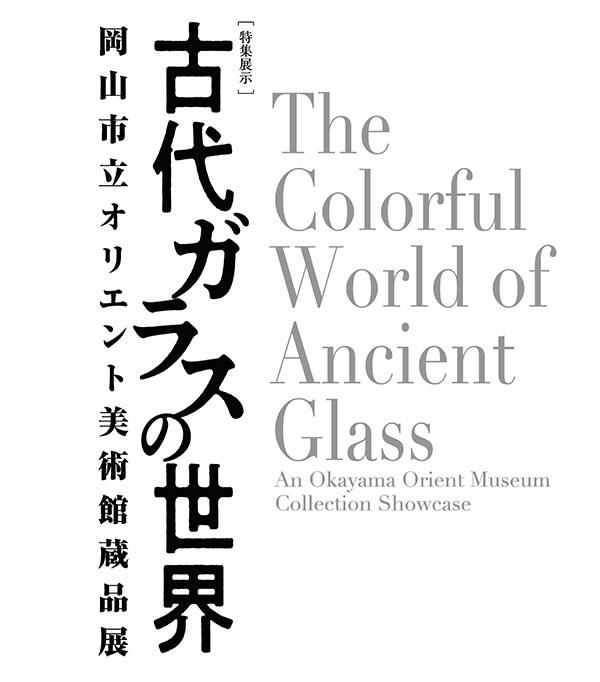 特集展示「古代ガラスの世界 - 岡山市立オリエント美術館蔵品展 - 」