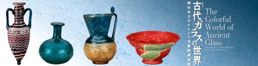 古代ガラスの世界 − 岡山市立オリエント美術館蔵品展 −